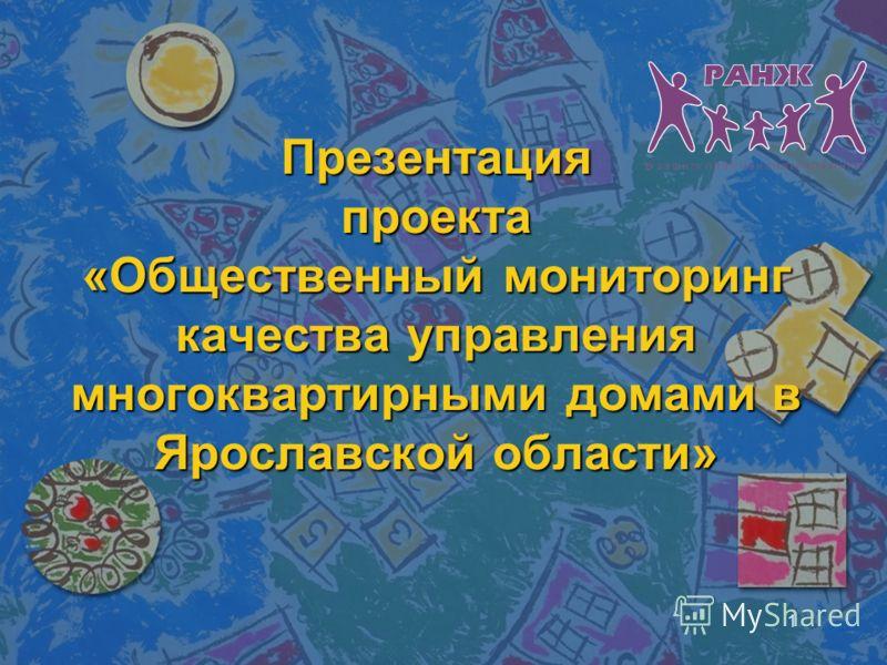 1 Презентация проекта «Общественный мониторинг качества управления многоквартирными домами в Ярославской области»