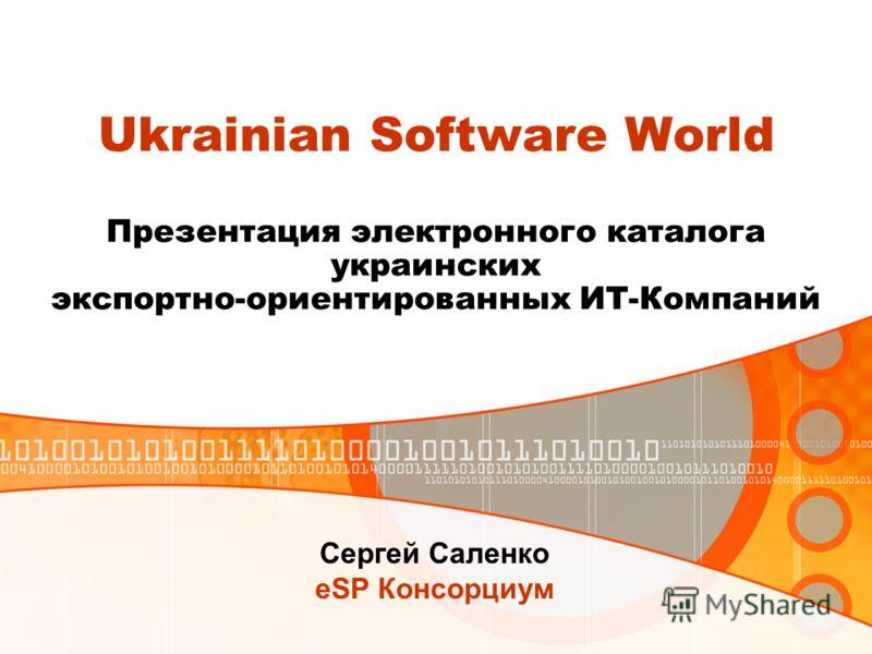 Ukrainian Software World Презентация электронного каталога украинских экспортно-ориентированных ИТ-Компаний Сергей Саленко eSP Консорциум