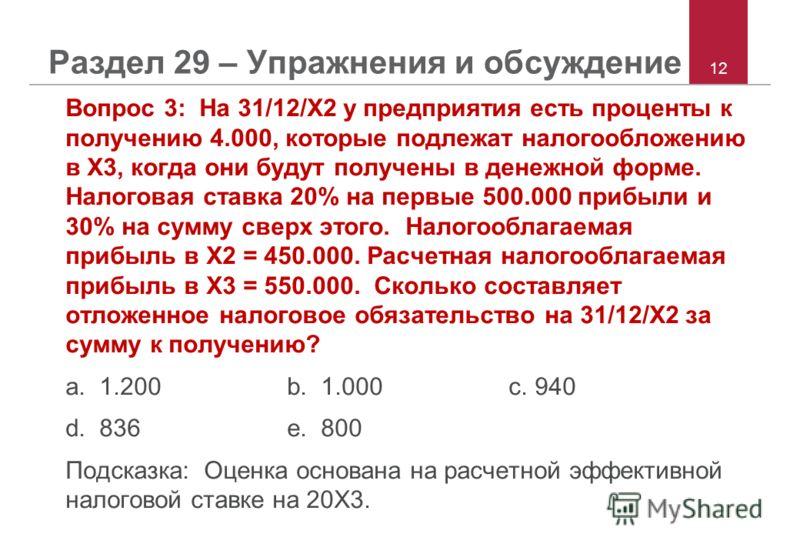 12 Раздел 29 – Упражнения и обсуждение Вопрос 3: На 31/12/X2 у предприятия есть проценты к получению 4.000, которые подлежат налогообложению в X3, когда они будут получены в денежной форме. Налоговая ставка 20% на первые 500.000 прибыли и 30% на сумм
