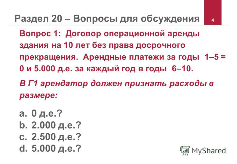 4 Раздел 20 – Вопросы для обсуждения Вопрос 1: Договор операционной аренды здания на 10 лет без права досрочного прекращения. Арендные платежи за годы 1–5 = 0 и 5.000 д.е. за каждый год в годы 6–10. В Г1 арендатор должен признать расходы в размере: a