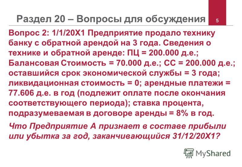 5 Раздел 20 – Вопросы для обсуждения Вопрос 2: 1/1/20X1 Предприятие продало технику банку с обратной арендой на 3 года. Сведения о технике и обратной аренде: ПЦ = 200.000 д.е.; Балансовая Стоимость = 70.000 д.е.; СС = 200.000 д.е.; оставшийся срок эк
