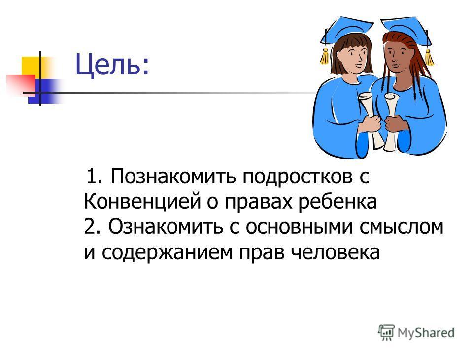 Цель: 1. Познакомить подростков с Конвенцией о правах ребенка 2. Ознакомить с основными смыслом и содержанием прав человека