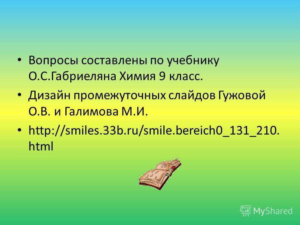 Вопросы составлены по учебнику О.С.Габриеляна Химия 9 класс. Дизайн промежуточных слайдов Гужовой О.В. и Галимова М.И. http://smiles.33b.ru/smile.bereich0_131_210. html