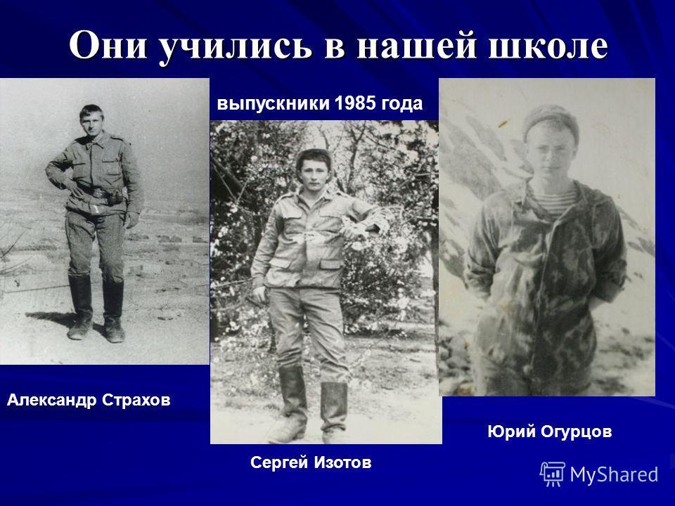 Они учились в нашей школе Юрий Огурцов Сергей Изотов Александр Страхов выпускники 1985 года