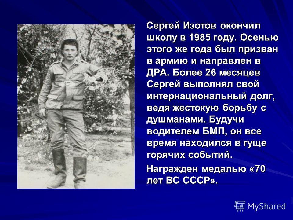 Сергей Изотов окончил школу в 1985 году. Осенью этого же года был призван в армию и направлен в ДРА. Более 26 месяцев Сергей выполнял свой интернациональный долг, ведя жестокую борьбу с душманами. Будучи водителем БМП, он все время находился в гуще г