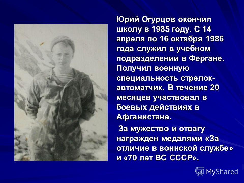 Юрий Огурцов окончил школу в 1985 году. С 14 апреля по 16 октября 1986 года служил в учебном подразделении в Фергане. Получил военную специальность стрелок- автоматчик. В течение 20 месяцев участвовал в боевых действиях в Афганистане. Юрий Огурцов ок