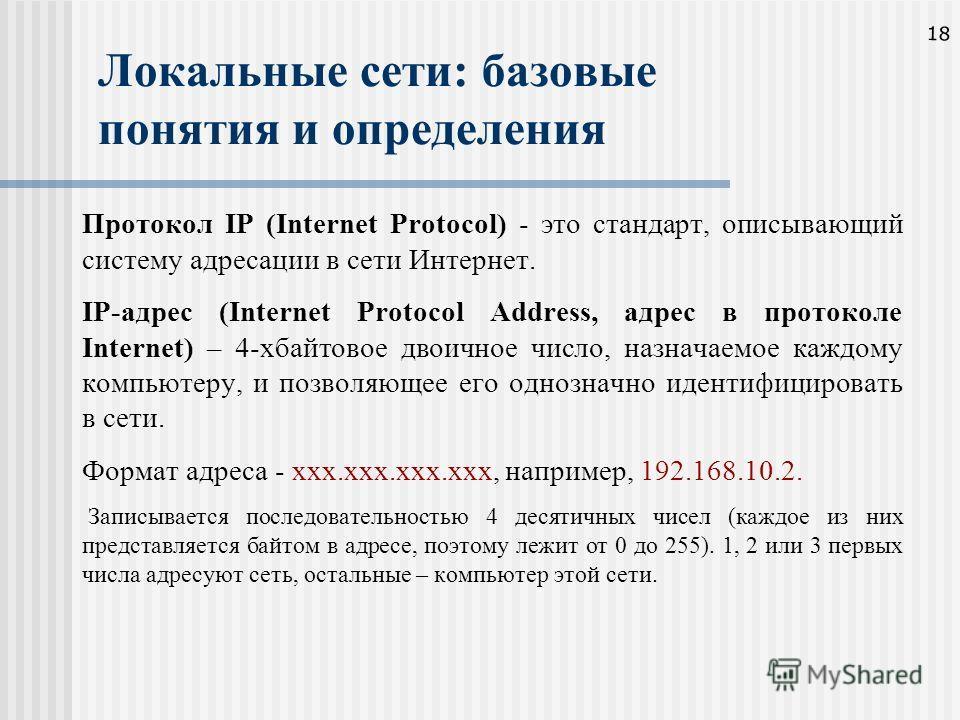 18 Локальные сети: базовые понятия и определения Протокол IP (Internet Protocol) - это стандарт, описывающий систему адресации в сети Интернет. IP-адрес (Internet Protocol Address, адрес в протоколе Internet) – 4-хбайтовое двоичное число, назначаемое