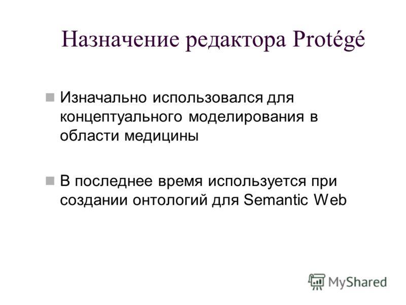 Назначение редактора Protégé Изначально использовался для концептуального моделирования в области медицины В последнее время используется при создании онтологий для Semantic Web