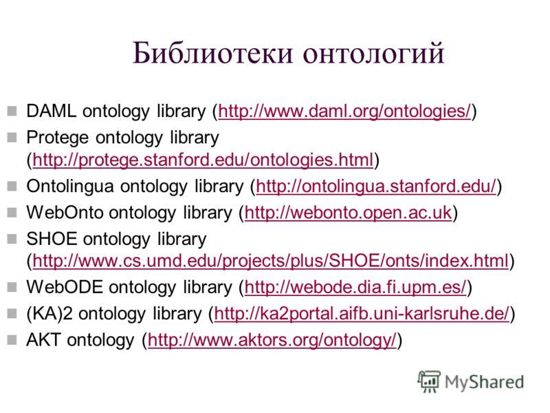 Библиотеки онтологий DAML ontology library (http://www.daml.org/ontologies/)http://www.daml.org/ontologies/ Protege ontology library (http://protege.stanford.edu/ontologies.html)http://protege.stanford.edu/ontologies.html Ontolingua ontology library