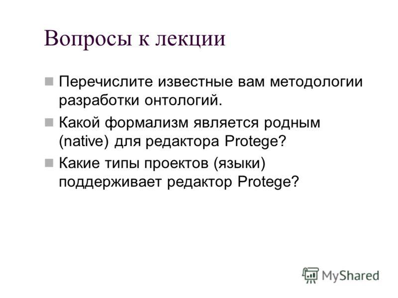 Вопросы к лекции Перечислите известные вам методологии разработки онтологий. Какой формализм является родным (native) для редактора Protege? Какие типы проектов (языки) поддерживает редактор Protege?