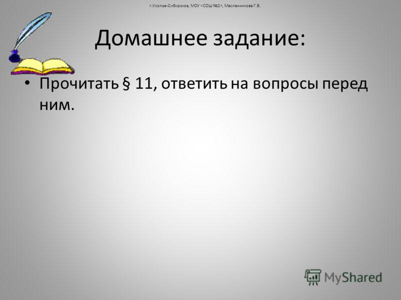 Домашнее задание: Прочитать § 11, ответить на вопросы перед ним. г.Усолье-Сибирское, МОУ «СОШ 2», Масленникова Г.В.