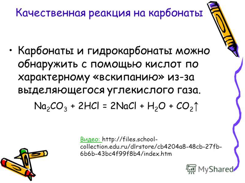 Качественная реакция на карбонаты Карбонаты и гидрокарбонаты можно обнаружить с помощью кислот по характерному «вскипанию» из-за выделяющегося углекислого газа. Na 2 CO 3 + 2HCl = 2NaCl + H 2 O + CO 2 Видео: Видео: http://files.school- collection.edu
