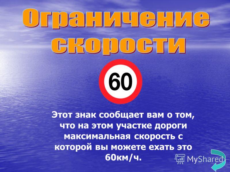 Этот знак сообщает вам о том, что на этом участке дороги максимальная скорость с которой вы можете ехать это 60км/ч.