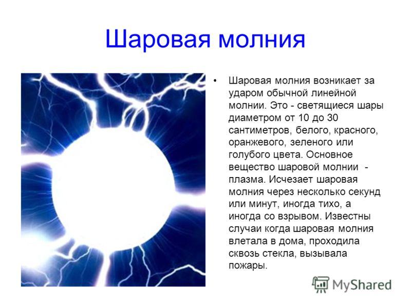 Шаровая молния Шаровая молния возникает за ударом обычной линейной молнии. Это - светящиеся шары диаметром от 10 до 30 сантиметров, белого, красного, оранжевого, зеленого или голубого цвета. Основное вещество шаровой молнии - плазма. Исчезает шаровая