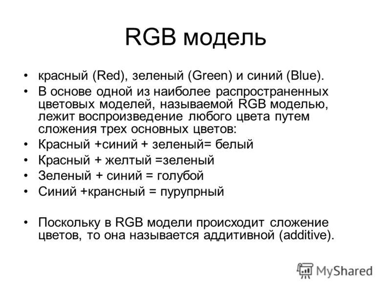 RGB модель красный (Red), зеленый (Green) и синий (Blue). В основе одной из наиболее распространенных цветовых моделей, называемой RGB моделью, лежит воспроизведение любого цвета путем сложения трех основных цветов: Красный +синий + зеленый= белый Кр