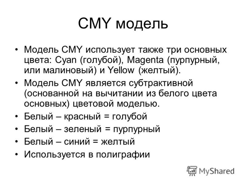 CMY модель Модель CMY использует также три основных цвета: Cyan (голубой), Magenta (пурпурный, или малиновый) и Yellow (желтый). Модель CMY является субтрактивной (основанной на вычитании из белого цвета основных) цветовой моделью. Белый – красный =