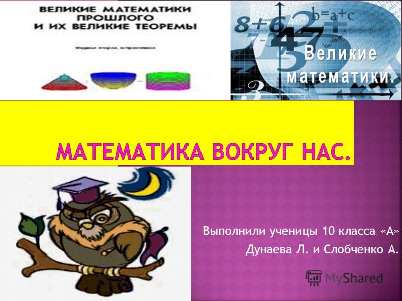 Выполнили ученицы 10 класса «А» Дунаева Л. и Слобченко А.