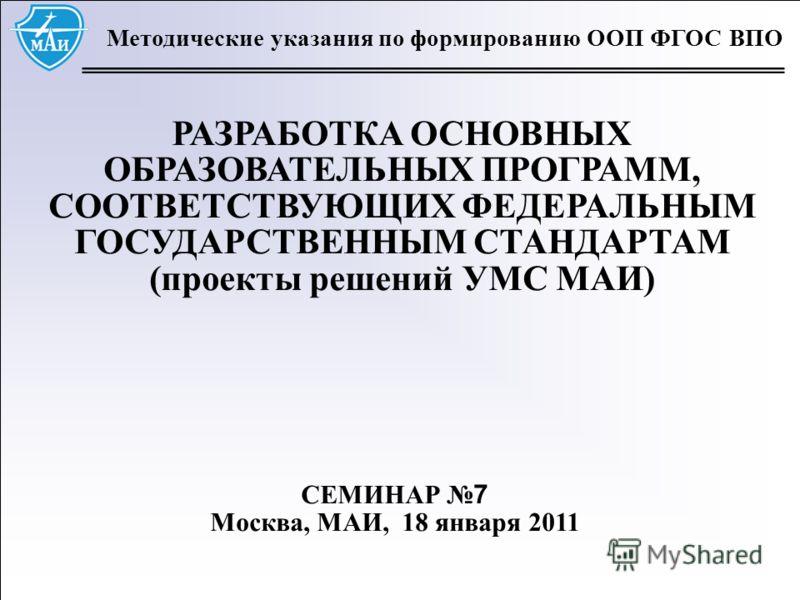1 Методические указания по формированию ООП ФГОС ВПО РАЗРАБОТКА ОСНОВНЫХ ОБРАЗОВАТЕЛЬНЫХ ПРОГРАММ, СООТВЕТСТВУЮЩИХ ФЕДЕРАЛЬНЫМ ГОСУДАРСТВЕННЫМ СТАНДАРТАМ (проекты решений УМС МАИ) СЕМИНАР 7 Москва, МАИ, 18 января 2011