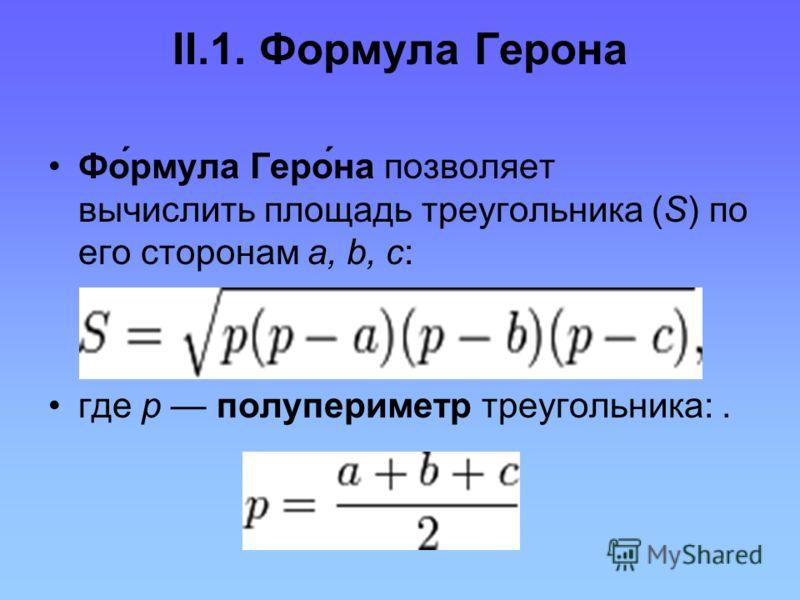 II.1. Формула Герона Фо́рмула Геро́на позволяет вычислить площадь треугольника (S) по его сторонам a, b, c: где р полупериметр треугольника:.