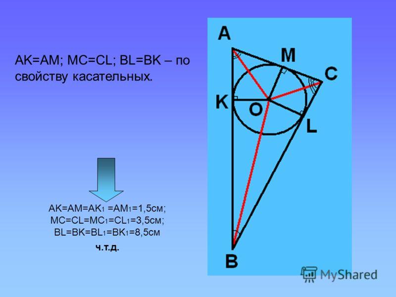 AK=AM; MC=CL; BL=BK – по свойству касательных. AK=AM=AK 1 =AM 1 =1,5см; MC=CL=MC 1 =CL 1 =3,5см; BL=BK=BL 1 =BK 1 =8,5см ч.т.д.