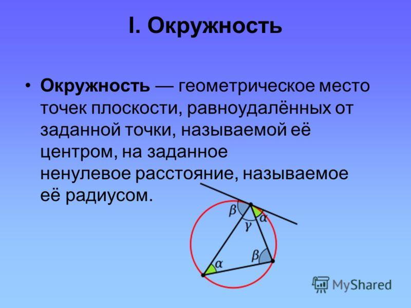 I. Окружность Окружность геометрическое место точек плоскости, равноудалённых от заданной точки, называемой её центром, на заданное ненулевое расстояние, называемое её радиусом.