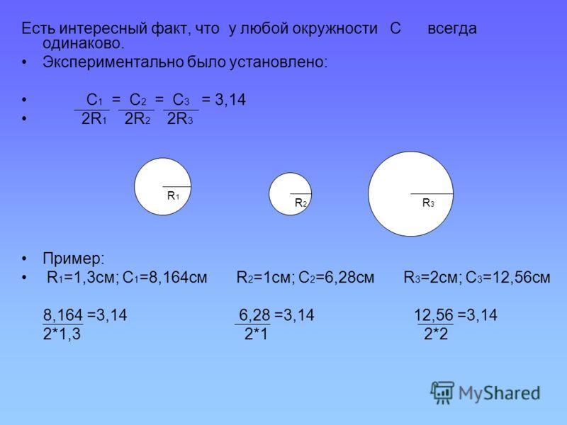 Есть интересный факт, что у любой окружности С всегда одинаково. Экспериментально было установлено: С 1 = С 2 = С 3 = 3,14 2R 1 2R 2 2R 3 Пример: R 1 =1,3см; С 1 =8,164см R 2 =1см; С 2 =6,28см R 3 =2см; С 3 =12,56см 8,164 =3,14 6,28 =3,14 12,56 =3,14