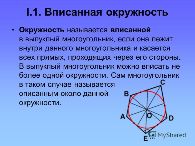 I.1. Вписанная окружность Окружность называется вписанной в выпуклый многоугольник, если она лежит внутри данного многоугольника и касается всех прямых, проходящих через его стороны. В выпуклый многоугольник можно вписать не более одной окружности. С