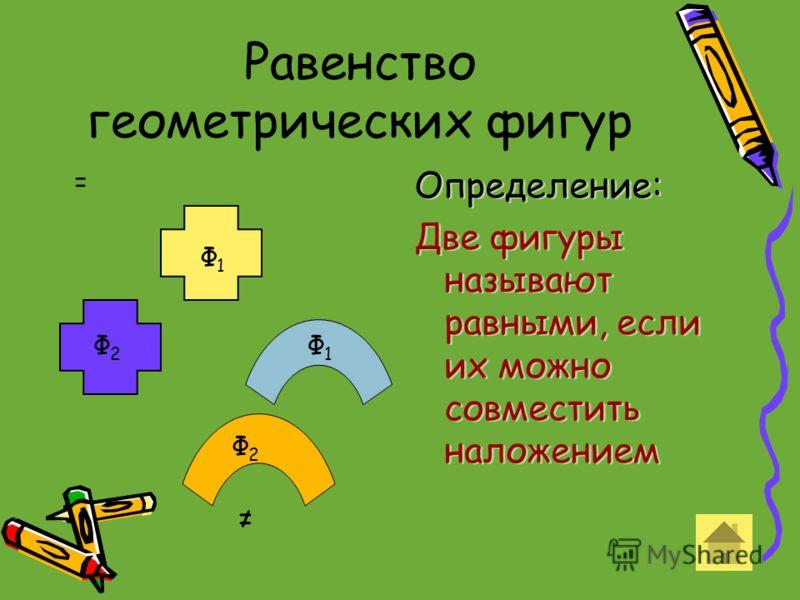 Равенство геометрических фигур Определение: Две фигуры называют равными, если их можно совместить наложением Определение: Две фигуры называют равными, если их можно совместить наложением Ф1Ф1 Ф 2 Ф1Ф1 Ф2Ф2 =
