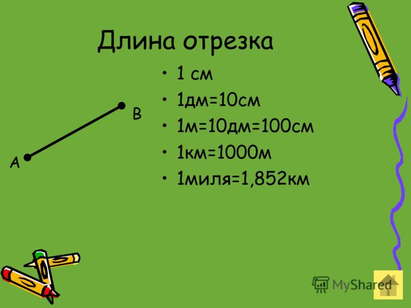 Длина отрезка 1 см 1дм=10см 1м=10дм=100см 1км=1000м 1миля=1,852км А В