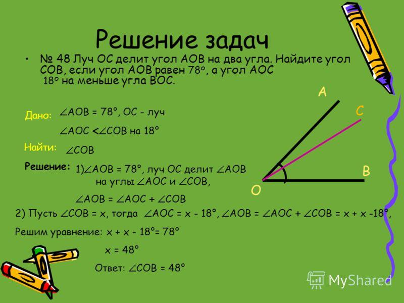Решение задач 48 Луч ОС делит угол АОВ на два угла. Найдите угол СОВ, если угол АОВ равен 78 о, а угол АОС 18 о на меньше угла ВОС. Дано: Найти: Решение: АОВ = 78°, ОС - луч АОС < СОВ на 18° СОВ 1) АОВ = 78°, луч ОС делит АОВ на углы АОС и СОВ, АОВ =