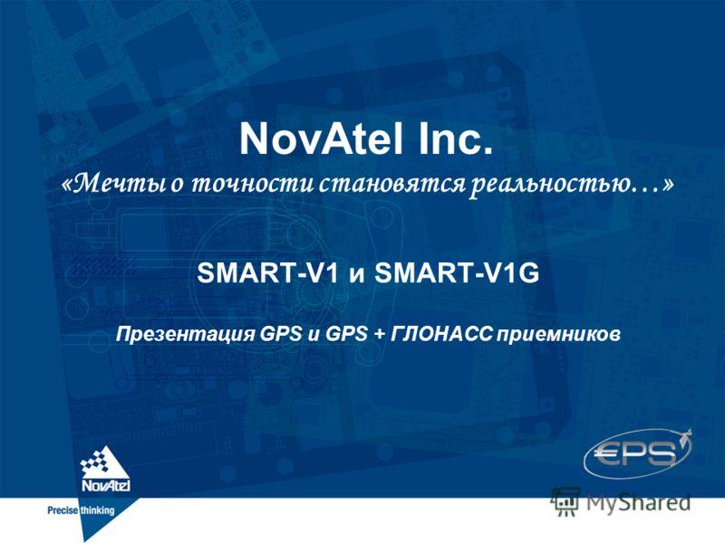 NovAtel Inc. «Мечты о точности становятся реальностью…» SMART-V1 и SMART-V1G Презентация GPS и GPS + ГЛОНАСС приемников