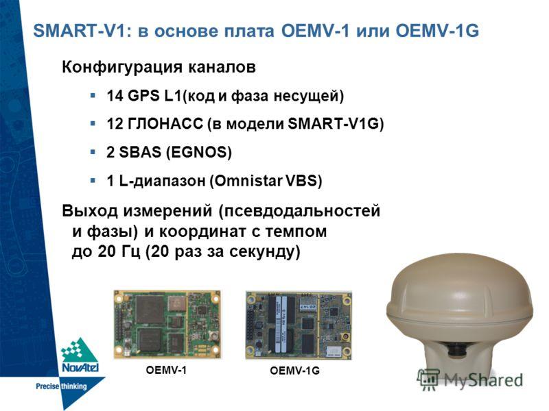 SMART-V1: в основе плата OEMV-1 или OEMV-1G Конфигурация каналов 14 GPS L1(код и фаза несущей) 12 ГЛОНАСС (в модели SMART-V1G) 2 SBAS (EGNOS) 1 L-диапазон (Omnistar VBS) Выход измерений (псевдодальностей и фазы) и координат с темпом до 20 Гц (20 раз