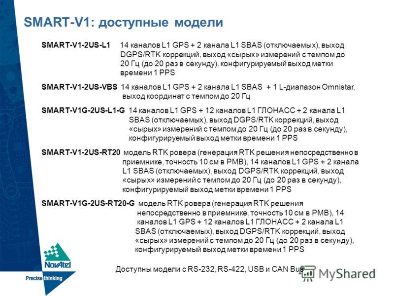 SMART-V1: доступные модели SMART-V1-2US-L1 14 каналов L1 GPS + 2 канала L1 SBAS (отключаемых), выход DGPS/RTK коррекций, выход «сырых» измерений с темпом до 20 Гц (до 20 раз в секунду), конфигурируемый выход метки времени 1 PPS SMART-V1-2US-VBS 14 ка