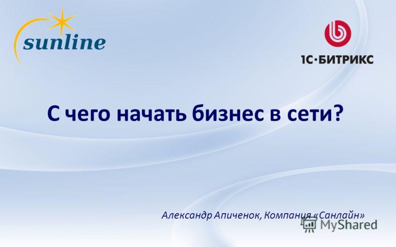 С чего начать бизнес в сети? Александр Апиченок, Компания «Санлайн»