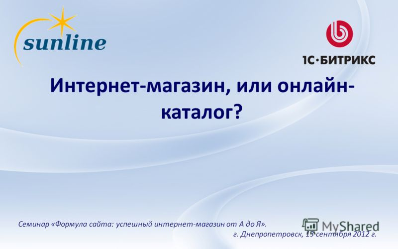 Интернет-магазин, или онлайн- каталог? Семинар «Формула сайта: успешный интернет-магазин от А до Я». г. Днепропетровск, 13 сентября 2012 г.