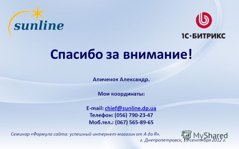 Спасибо за внимание! Семинар «Формула сайта: успешный интернет-магазин от А до Я». г. Днепропетровск, 13 сентября 2012 г. Апиченок Александр. Мои координаты: E-mail: chief@sunline.dp.uachief@sunline.dp.ua Телефон: (056) 790-23-47 Моб.тел.: (067) 565-