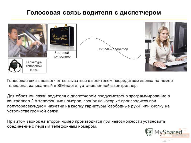 Голосовая связь водителя с диспетчером Бортовой контроллер Голосовая связь позволяет связываться с водителем посредством звонка на номер телефона, записанный в SIM-карте, установленной в контроллер. Для обратной связи водителя с диспетчером предусмот