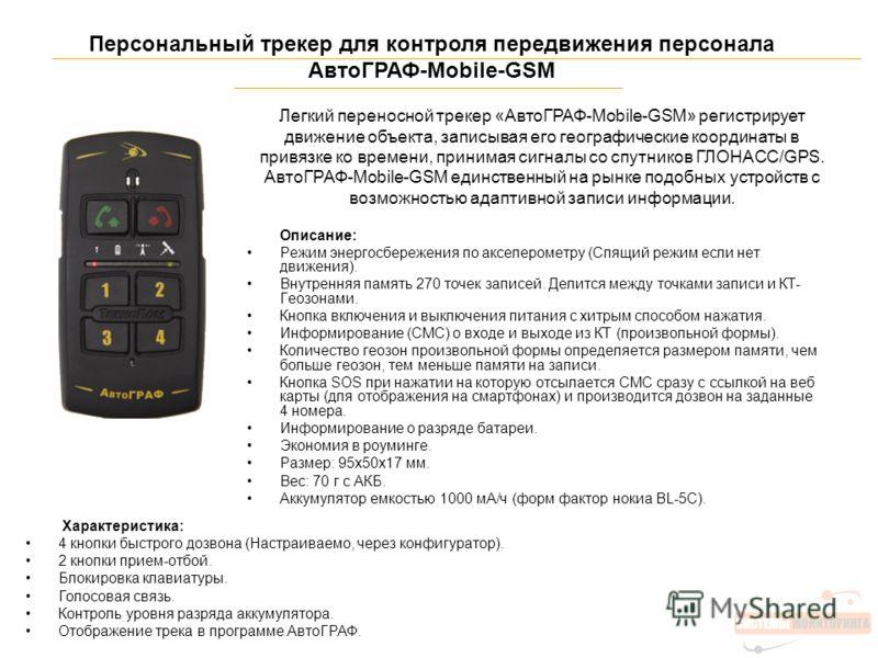 Персональный трекер для контроля передвижения персонала АвтоГРАФ-Mobile-GSM Описание: Режим энергосбережения по акселерометру (Спящий режим если нет движения). Внутренняя память 270 точек записей. Делится между точками записи и КТ- Геозонами. Кнопка