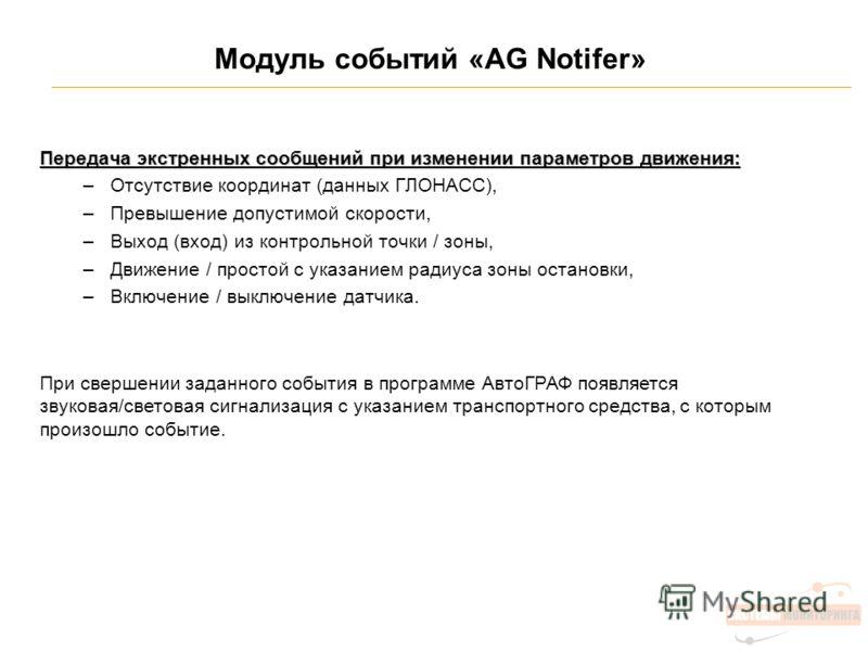 Модуль событий «AG Notifer» Передача экстренных сообщений при изменении параметров движения: –Отсутствие координат (данных ГЛОНАСС), –Превышение допустимой скорости, –Выход (вход) из контрольной точки / зоны, –Движение / простой с указанием радиуса з