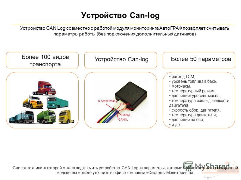 Устройство Can-log Устройство CAN Log совместно с работой модуля мониторинга АвтоГРАФ позволяет считывать параметры работы (без подключения дополнительных датчиков) Более 100 видов транспорта Устройство Can-log Более 50 параметров: расход ГСМ, уровен