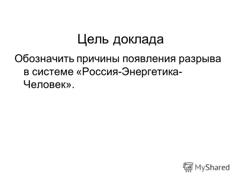 Цель доклада Обозначить причины появления разрыва в системе «Россия-Энергетика- Человек».