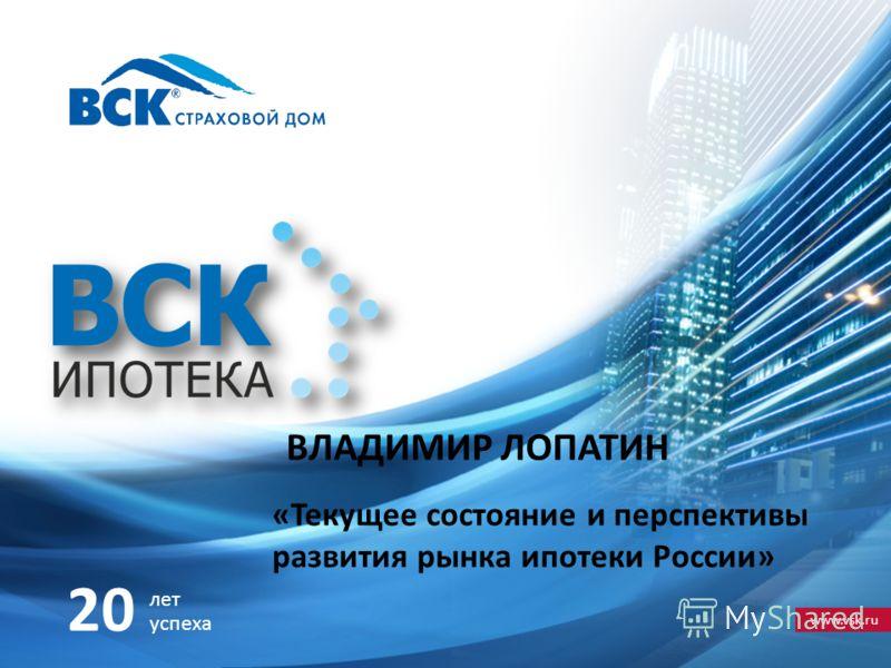 www.vsk.ru 20 лет успеха ВЛАДИМИР ЛОПАТИН «Текущее состояние и перспективы развития рынка ипотеки России»