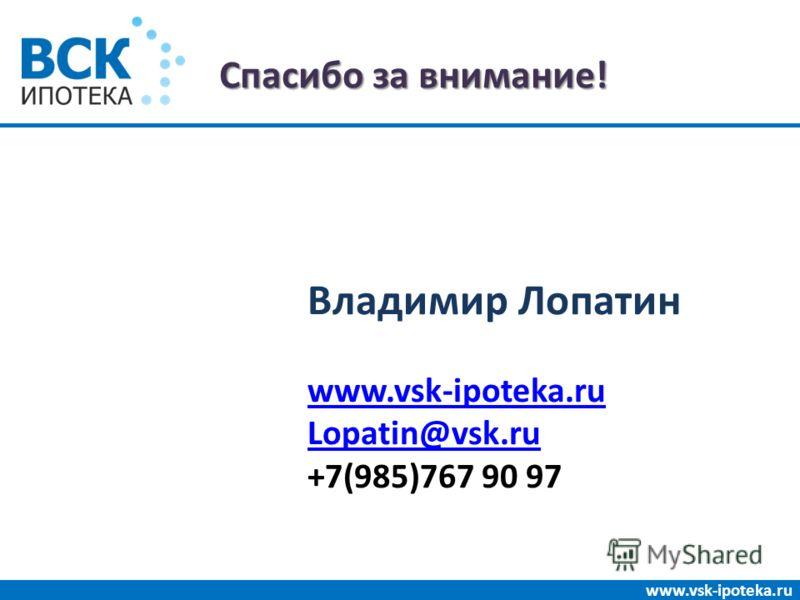 Спасибо за внимание! www.vsk-ipoteka.ru Владимир Лопатин www.vsk-ipoteka.ru Lopatin@vsk.ru +7(985)767 90 97