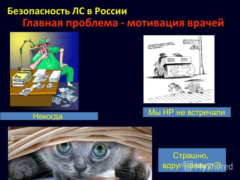 Главная проблема - мотивация врачей Некогда Мы НР не встречали Страшно, вдруг накажут?! Безопасность ЛС в России