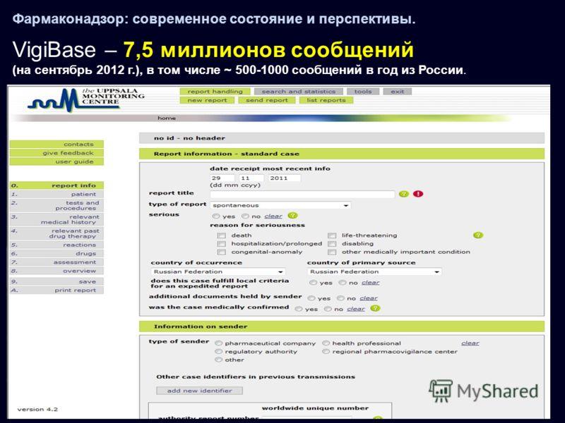 Фармаконадзор: современное состояние и перспективы. VigiBase – 7,5 миллионов сообщений (на сентябрь 2012 г.), в том числе ~ 500-1000 cообщений в год из России.