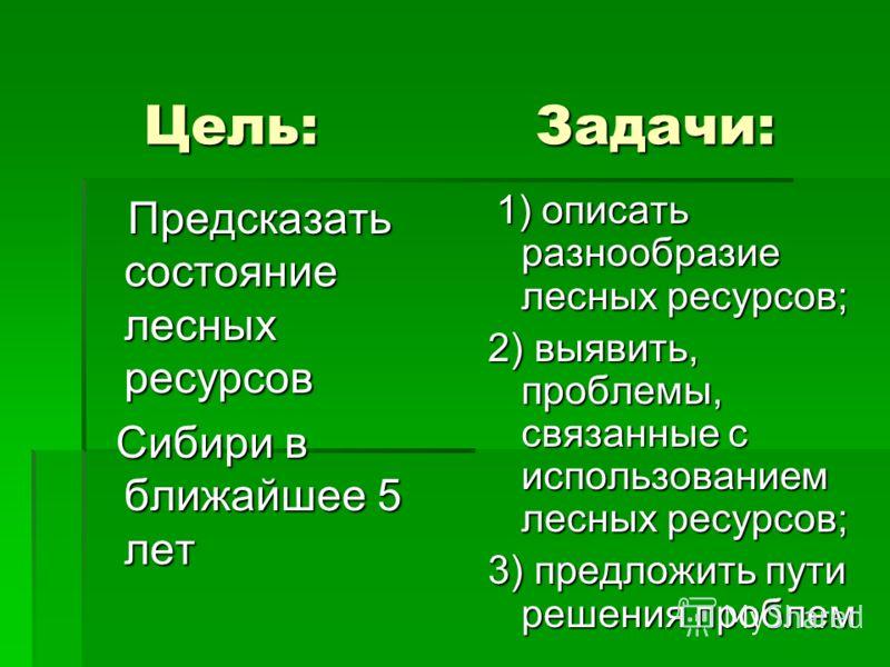 Цель: Задачи: Цель: Задачи: Предсказать состояние лесных ресурсов Предсказать состояние лесных ресурсов Сибири в ближайшее 5 лет Сибири в ближайшее 5 лет 1) описать разнообразие лесных ресурсов; 1) описать разнообразие лесных ресурсов; 2) выявить, пр
