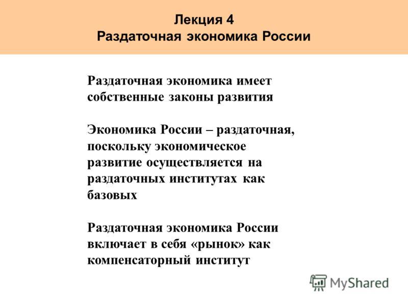 Лекция 4 Раздаточная экономика России Раздаточная экономика имеет собственные законы развития Экономика России – раздаточная, поскольку экономическое развитие осуществляется на раздаточных институтах как базовых Раздаточная экономика России включает