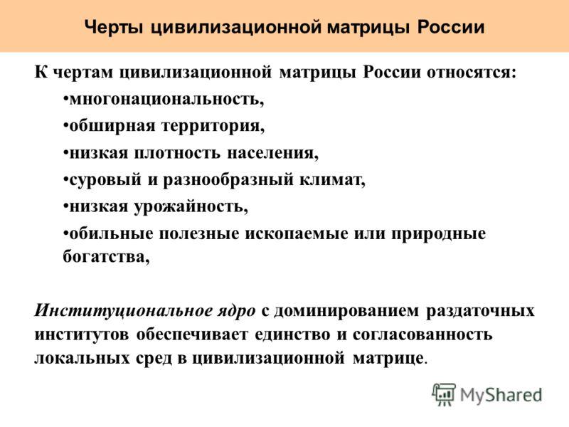 Черты цивилизационной матрицы России К чертам цивилизационной матрицы России относятся: многонациональность, обширная территория, низкая плотность населения, суровый и разнообразный климат, низкая урожайность, обильные полезные ископаемые или природн