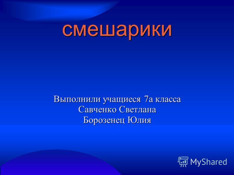 смешарики Выполнили учащиеся 7а класса Савченко Светлана Борозенец Юлия