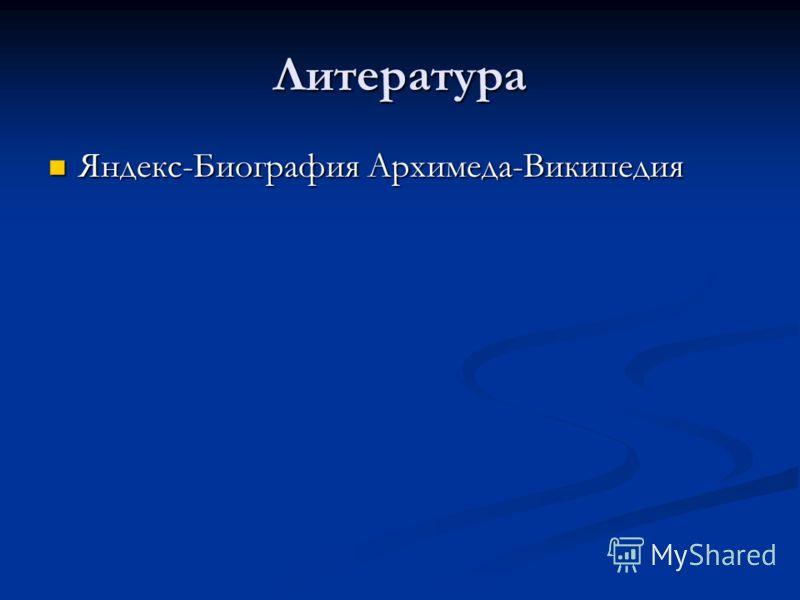 Литература Яндекс-Биография Архимеда-Википедия Яндекс-Биография Архимеда-Википедия